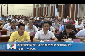 市委理论学习中心组举行宪法专题学习会