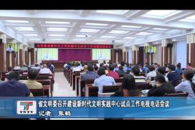 省文明委召开建设新时代文明实践中心试点工作电视电话会议