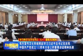我市宣传文化系统掀起学习习近平总书记在庆祝中国共产党成立100周年大会上的重要讲话精神热潮