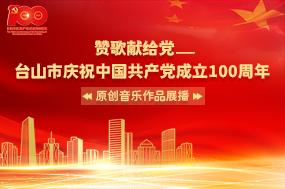 赞歌献给党—台山市庆祝中国共产党成立100周年原创音乐作品展播